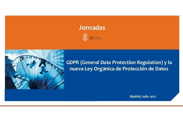 GDPR (General Data Protection Regulation) y la nueva Ley Orgánica de Protección de Datos Jornadas Madrid, Julio 2017
