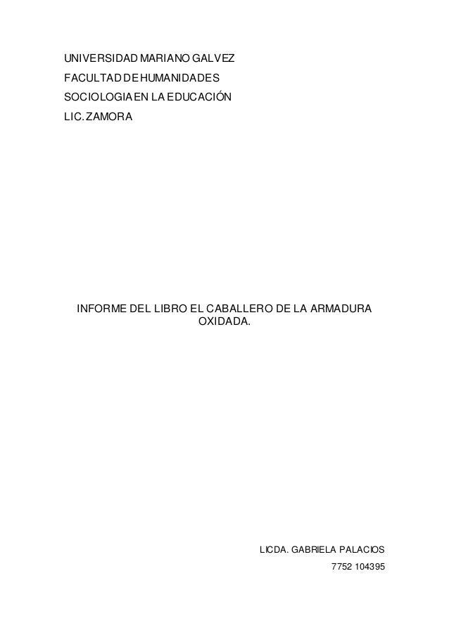 UNIVERSIDAD MARIANO GALVEZ FACULTAD DE HUMANIDADES SOCIOLOGIAEN LA EDUCACIÓN LIC.ZAMORA INFORME DEL LIBRO EL CABALLERO DE ...