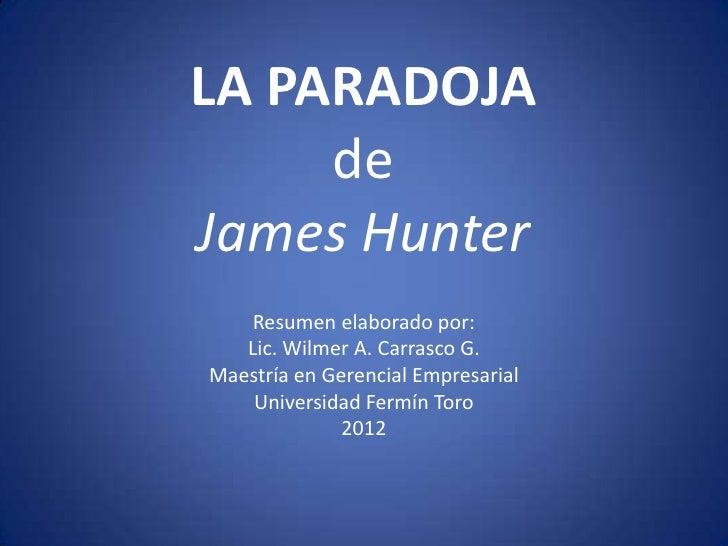 LA PARADOJA     deJames Hunter    Resumen elaborado por:   Lic. Wilmer A. Carrasco G.Maestría en Gerencial Empresarial    ...