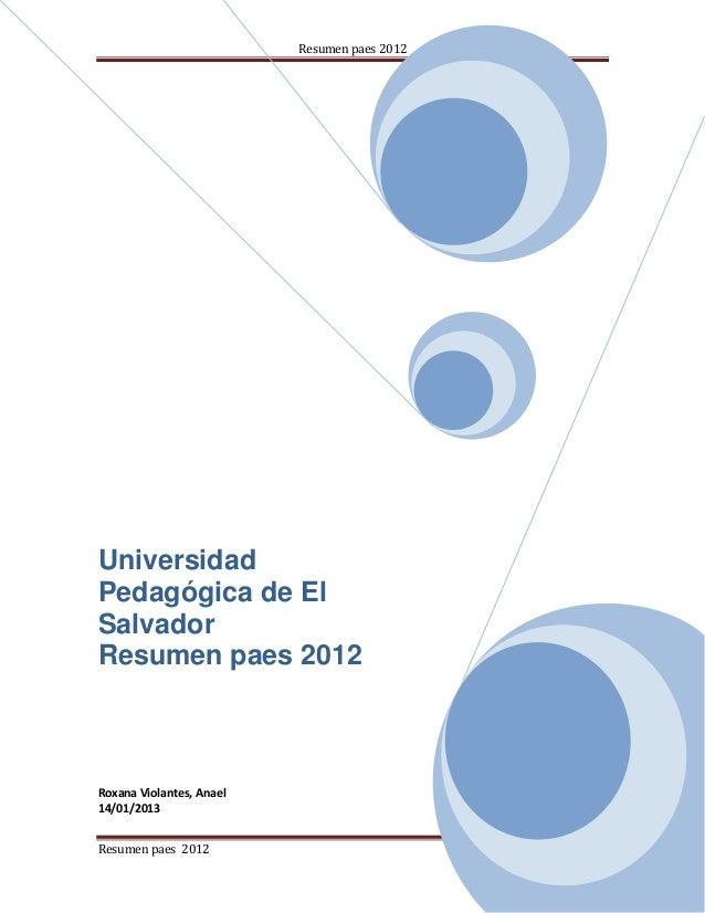 Resumen paes 2012UniversidadPedagógica de ElSalvadorResumen paes 2012Roxana Violantes, Anael14/01/2013Resumen paes 2012   ...