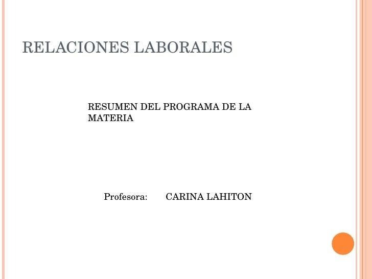 RELACIONES LABORALES RESUMEN DEL PROGRAMA DE LA MATERIA Profesora:  CARINA LAHITON