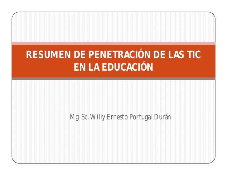 RESUMEN DE PENETRACIÓN DE LAS TIC        EN LA EDUCACIÓN        Mg. Sc. Willy Ernesto Portugal Durán