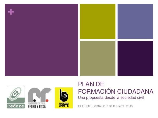 + PLAN DE FORMACIÓN CIUDADANA Una propuesta desde la sociedad civil CEDURE. Santa Cruz de la Sierra, 2015