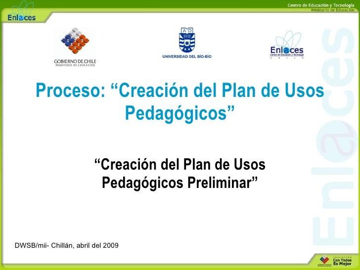 """Proceso: """"Creación del Plan de Usos Pedagógicos"""" """" Creación del Plan de Usos Pedagógicos Preliminar"""" DWSB/mii- Chillán, ab..."""
