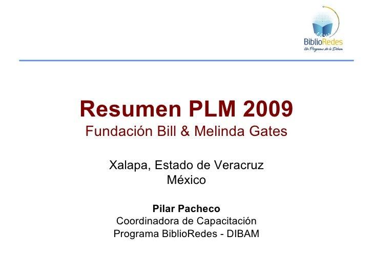 Resumen PLM 2009 Fundación Bill & Melinda Gates Xalapa, Estado de Veracruz México Pilar Pacheco Coordinadora de Capacitaci...