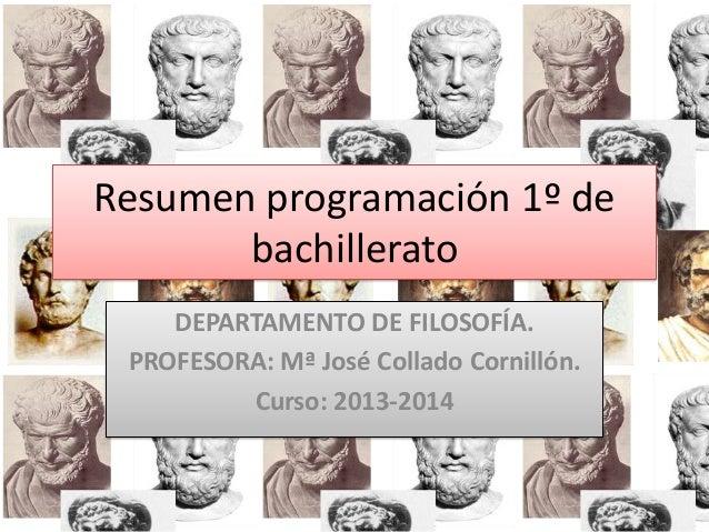 Resumen programación 1º de bachillerato DEPARTAMENTO DE FILOSOFÍA. PROFESORA: Mª José Collado Cornillón. Curso: 2013-2014