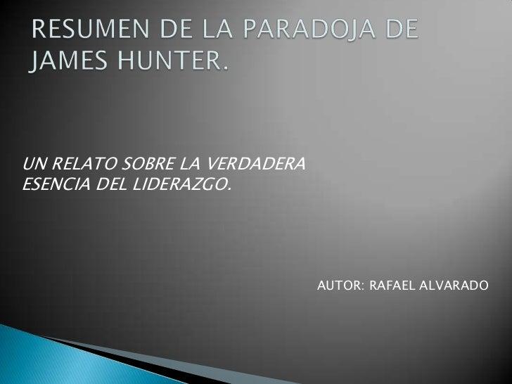 RESUMEN DE LA PARADOJA DE JAMES HUNTER.<br />UN RELATO SOBRE LA VERDADERA<br />ESENCIA DEL LIDERAZGO.<br />AUTOR: RAFAEL A...