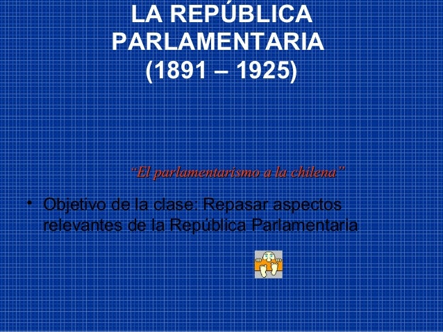 LA REPÚBLICA PARLAMENTARIA (1891 – 1925) • Objetivo de la clase: Repasar aspectos relevantes de la República Parlamentaria...