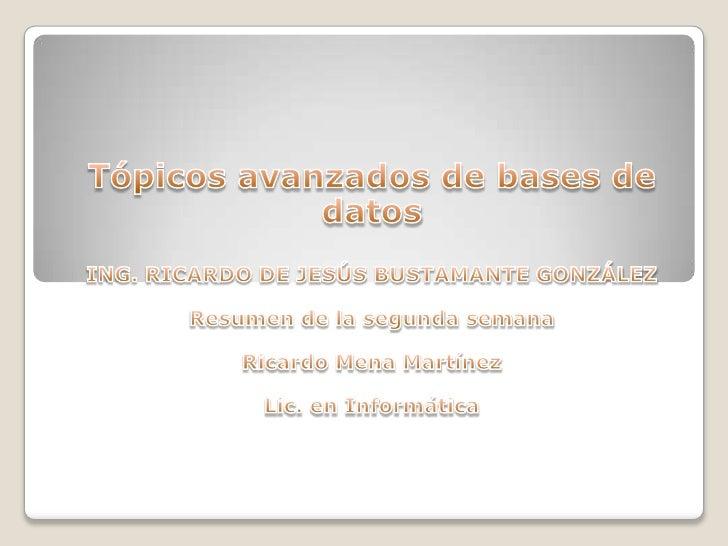 Tópicos avanzados de bases de datos<br />ING. RICARDO DE JESÚS BUSTAMANTE GONZÁLEZ<br />Resumen de la segunda semana <br /...