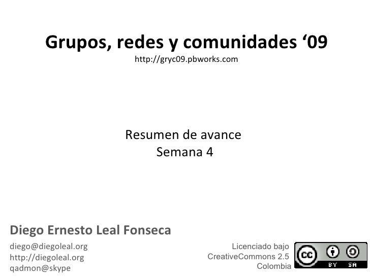 Resumen de avance  Semana 4 Grupos, redes y comunidades '09 http://gryc09.pbworks.com Diego Ernesto Leal Fonseca [email_ad...