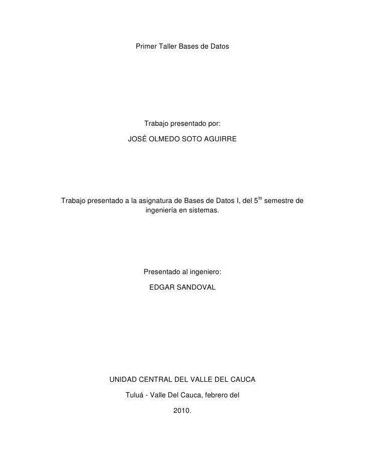 Primer Taller Bases de Datos<br />Trabajo presentado por:<br />JOSÉ OLMEDO SOTO AGUIRRE<br />Trabajo presentado a la asign...