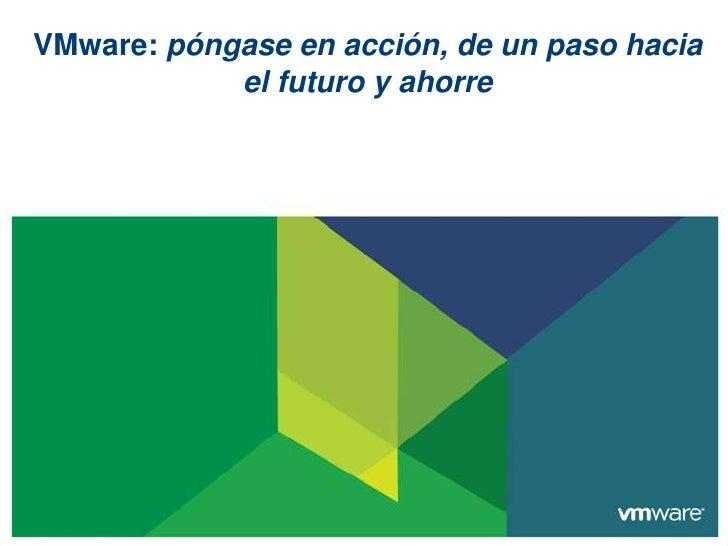 VMware: póngase en acción, de un paso hacia            el futuro y ahorre