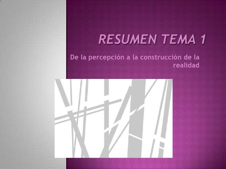 Resumen Tema 1<br />De la percepción a la construcción de la realidad<br />