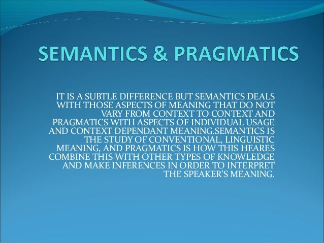 IT IS A SUBTLE DIFFERENCE BUT SEMANTICS DEALS WITH THOSE ASPECTS OF MEANING THAT DO NOT VARY FROM CONTEXT TO CONTEXT AND P...