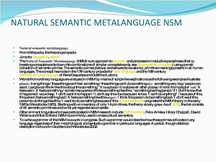 natural semantic metalanguage Natural semantic metalanguage wierzbicka is known for her work in semantics , pragmatics and cross-cultural linguistics , especially for the natural semantic metalanguage and the concept of semantic primes.