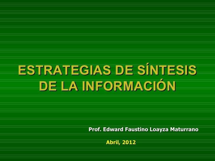 ESTRATEGIAS DE SÍNTESIS  DE LA INFORMACIÓN         Prof. Edward Faustino Loayza Maturrano               Abril, 2012