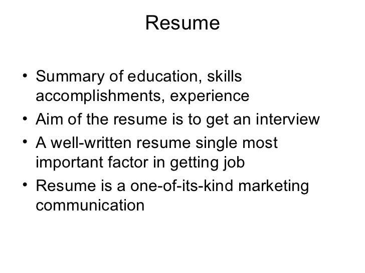 Resume <ul><li>Summary of education, skills accomplishments, experience </li></ul><ul><li>Aim of the resume is to get an i...