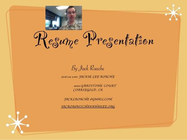Resume Presentation By Jack Roache (559) 641 6399 JACKIE LEE ROACHE 44944 GRAYSTONE COURT COARSEGOLD , CA JACKLROACHE @GMA...
