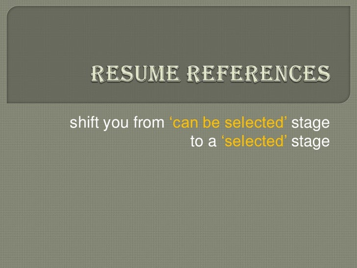Resume References<br />shift you from 'can be selected' stageto a 'selected' stage<br />