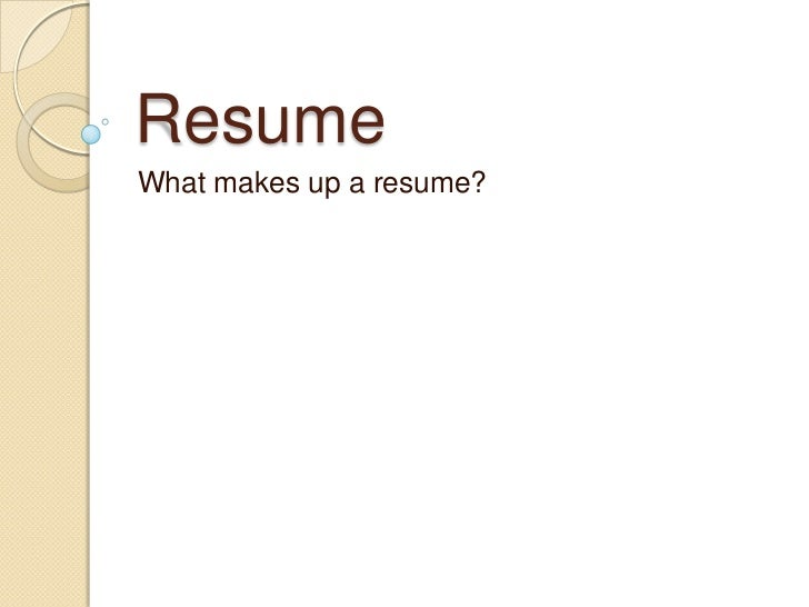 ResumeWhat makes up a resume?