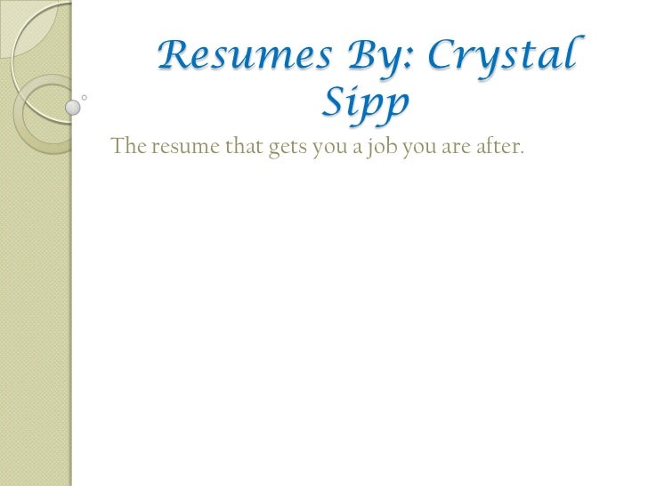 Resumes By: Crystal          SippThe resume that gets you a job you are after.