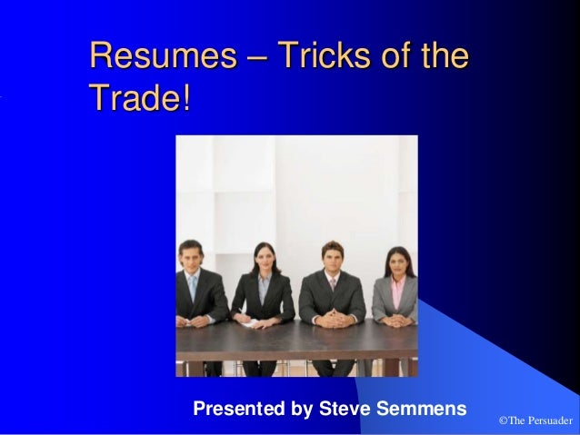 ©The PersuaderResumes – Tricks of theTrade!Presented by Steve Semmens
