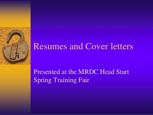 Resumes and Cover lettersPresented at the MRDC Head StartSpring Training Fair
