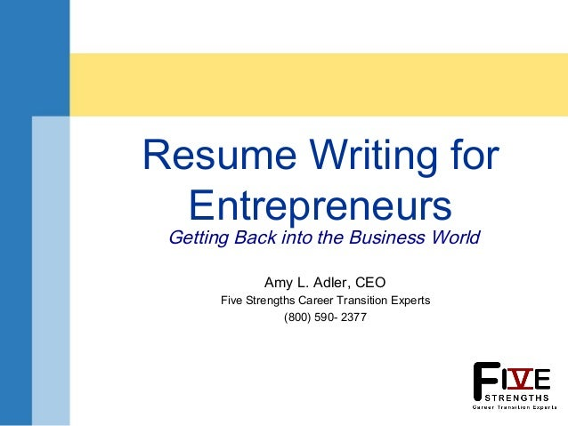 Resume Writing for Entrepreneurs Getting Back into the Business World Amy L. Adler, CEO Five Strengths Career Transition E...