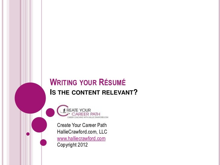 WRITING YOUR RÉSUMÉIS THE CONTENT RELEVANT?  Create Your Career Path  HallieCrawford.com, LLC  www.halliecrawford.com  Cop...