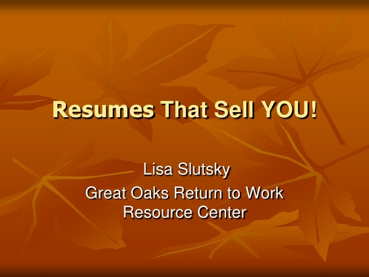 Resumes That Sell YOU!<br /> Lisa Slutsky<br />Great Oaks Return to Work Resource Center<br />