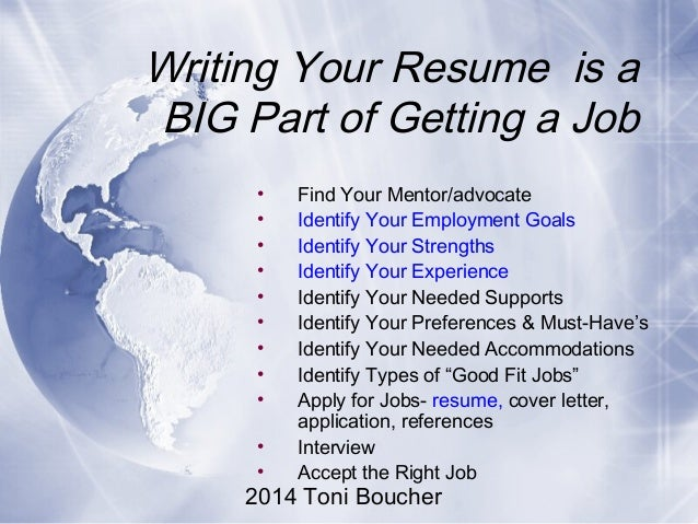 2014 Toni Boucher Writing Your Resume is a BIG Part of Getting a Job • Find Your Mentor/advocate • Identify Your Employmen...