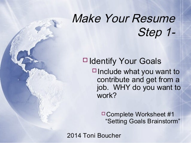 2014 Toni Boucher Make Your Resume Step 1- Identify Your Goals Include what you want to contribute and get from a job. W...