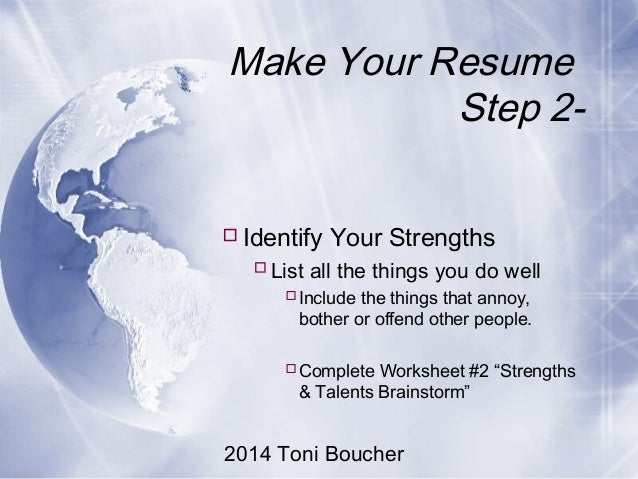 2014 Toni Boucher Make Your Resume Step 2- Identify Your Strengths List all the things you do well Include the things t...