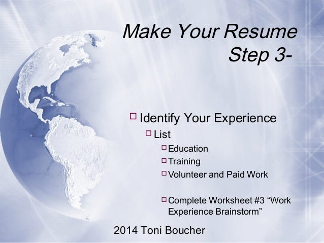 2014 Toni Boucher Make Your Resume Step 3- Identify Your Experience List Education Training Volunteer and Paid Work ...