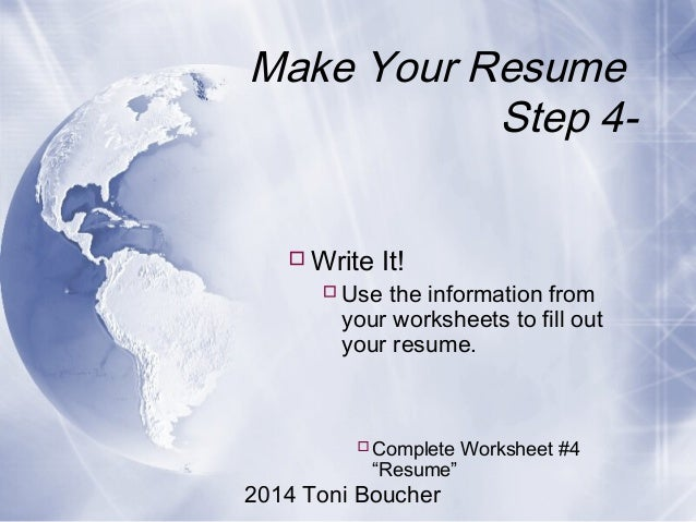 2014 Toni Boucher Make Your Resume Step 4- Write It! Use the information from your worksheets to fill out your resume. ...