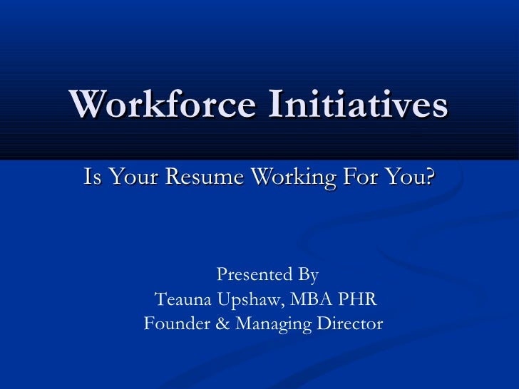 Workforce InitiativesIs Your Resume Working For You?             Presented By      Teauna Upshaw, MBA PHR     Founder & Ma...