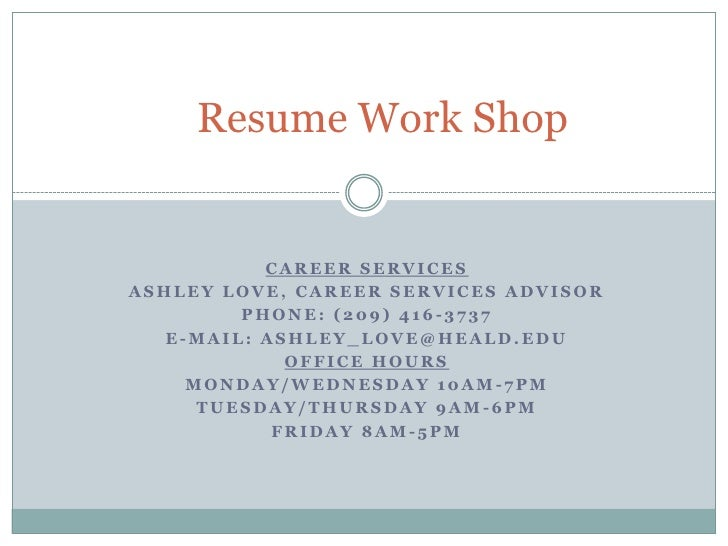 Resume Work Shop<br />Career Services<br />Ashley Love, Career Services Advisor<br />Phone: (209) 416-3737<br />E-Mail: as...
