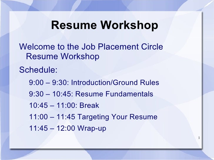 Resume Workshop <ul>Welcome to the Job Placement Circle Resume Workshop Schedule: <ul><li>9:00 – 9:30: Introduction/Ground...