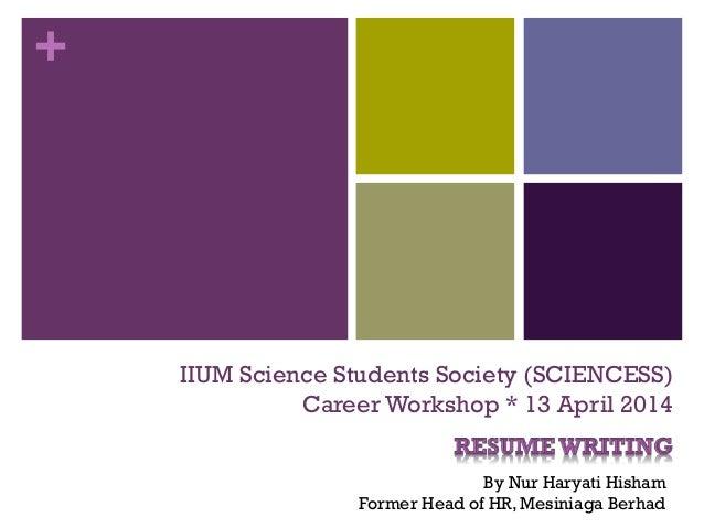 + IIUM Science Students Society (SCIENCESS) Career Workshop * 13 April 2014 By Nur Haryati Hisham Former Head of HR, Mesin...