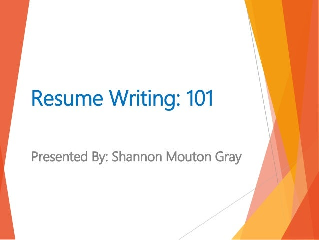 High Quality Resume Writing: 101 Presented By: Shannon Mouton Gray ...