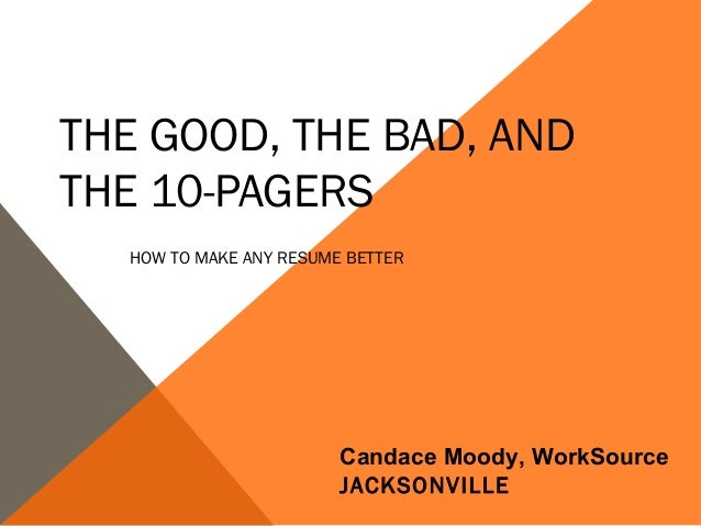 THE GOOD, THE BAD, ANDTHE 10-PAGERS  HOW TO MAKE ANY RESUME BETTER                        Candace Moody, WorkSource       ...