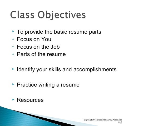  To provide the basic resume parts ◦ Focus on You ◦ Focus on the Job ◦ Parts of the resume  Identify your skills and acc...