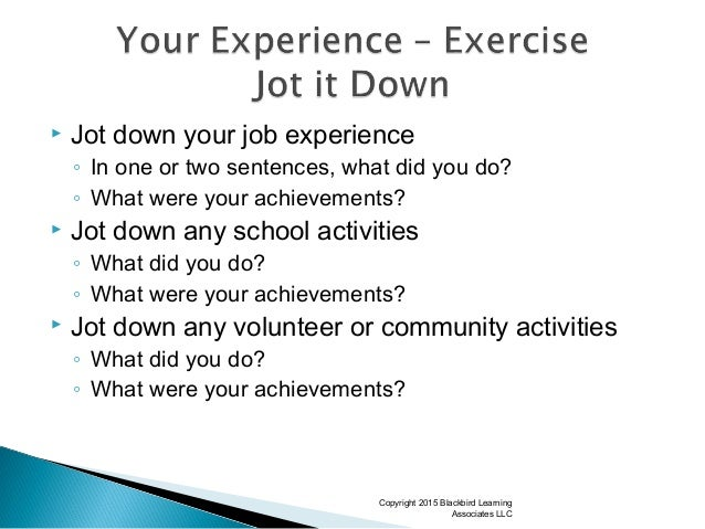  Jot down your job experience ◦ In one or two sentences, what did you do? ◦ What were your achievements?  Jot down any s...