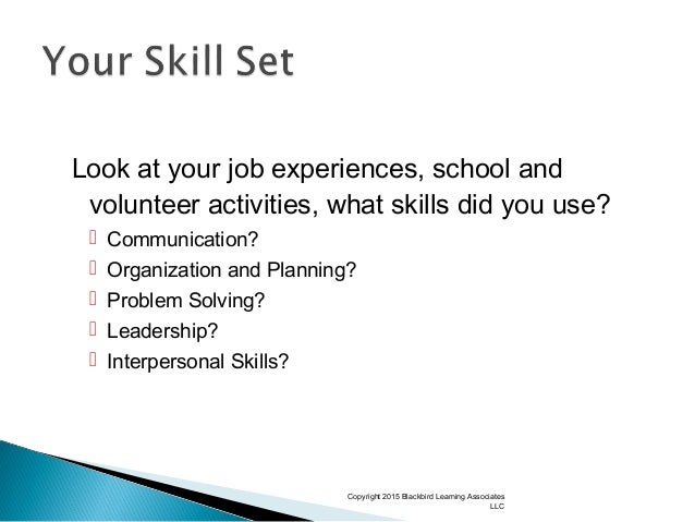Look at your job experiences, school and volunteer activities, what skills did you use?  Communication?  Organization an...