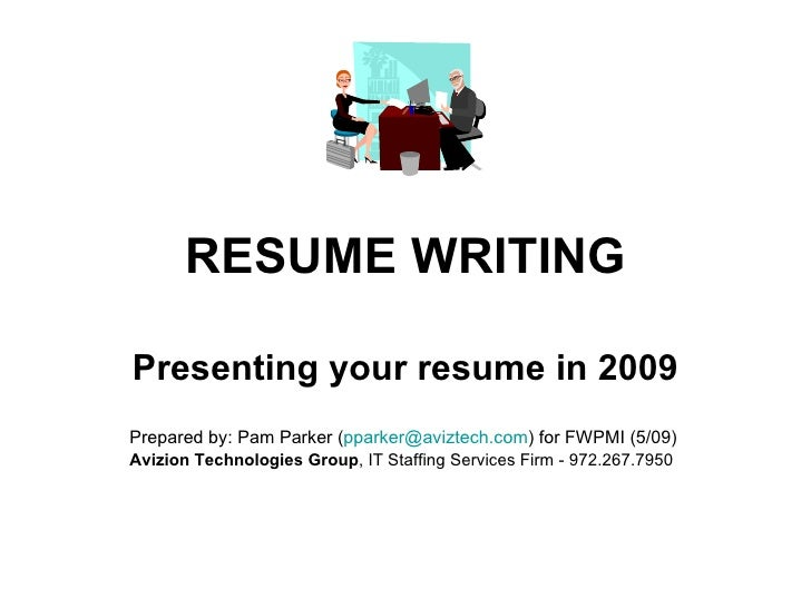 RESUME WRITING Presenting your resume in 2009 Prepared by: Pam Parker ( [email_address] ) for FWPMI (5/09) Avizion Technol...