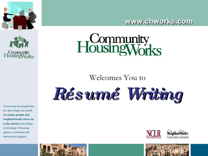 Welcomes You to Résumé Writing www.chworks.com Community HousingWorks is a San Diego non-profit that  helps people and nei...
