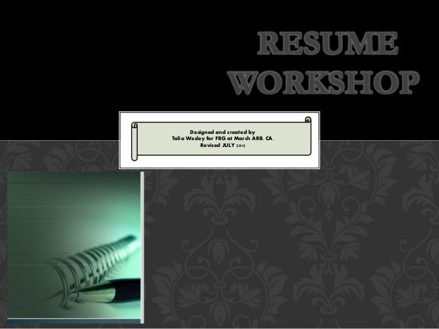 RESUME WORKSHOP Designed and created by Talia Wesley for FRG at March ARB, CA. Revised JULY 2013