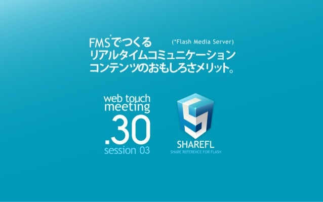 WEB TOUCH MEETING 30 FMSでつくるリアルタイムコミュニケーションコンテンツの面白さメリット。