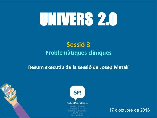UNIVERS 2.0 Sessió 3 Problemàtiques clíniques Resum executiu de la sessió de Josep Matalí 17 d'octubre de 2016