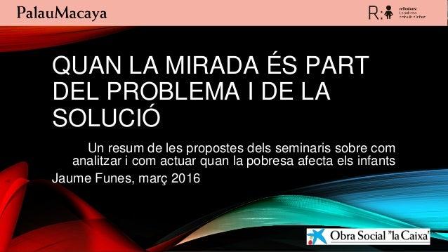 QUAN LA MIRADA ÉS PART DEL PROBLEMA I DE LA SOLUCIÓ Un resum de les propostes dels seminaris sobre com analitzar i com act...